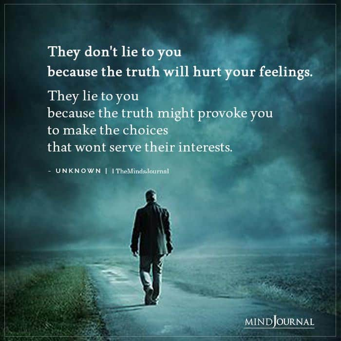 They dont lie to you because the truth will hurt