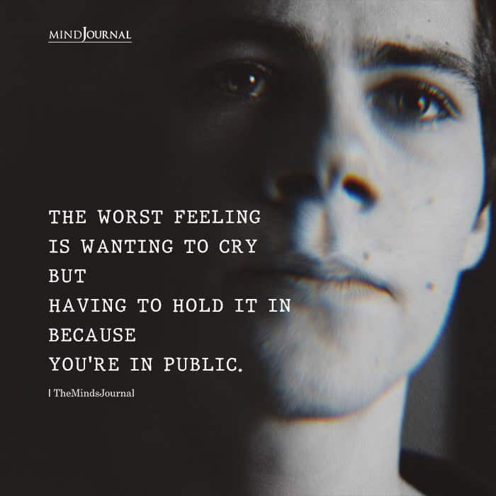 worst feeling is wanting to cry