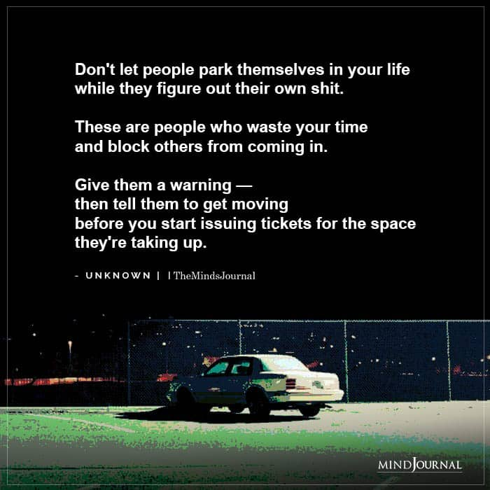 Dont let people park themselves in your life