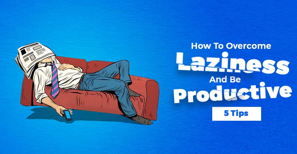 How To Over Come Laziness And Be Productive