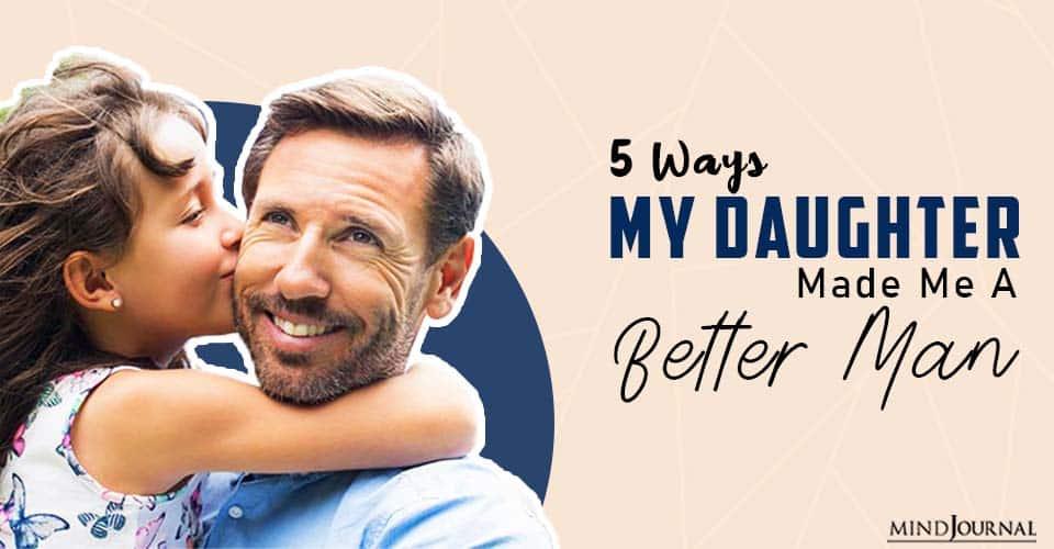 Ways My Daughter Made Me a Better Man
