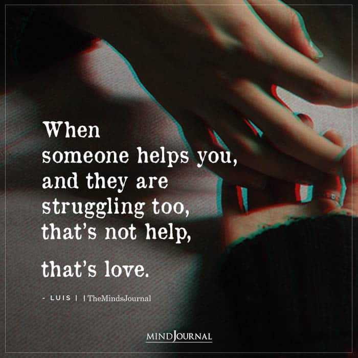 when someone helps you, and they are struggling too, that's not help
