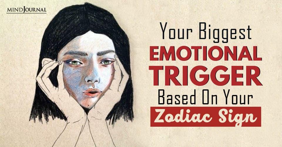 Your Biggest Emotional Trigger Zodiac Sign