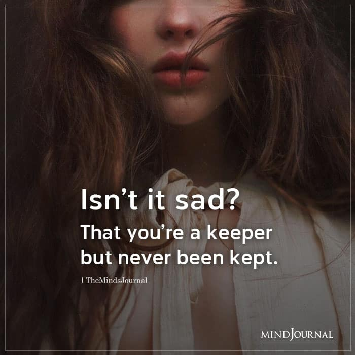 Isnt It Sad That Youre A Keeper But Never Been Kept