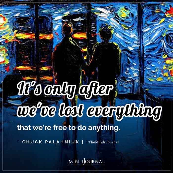 Its only after weve lost everything that were free to do anything