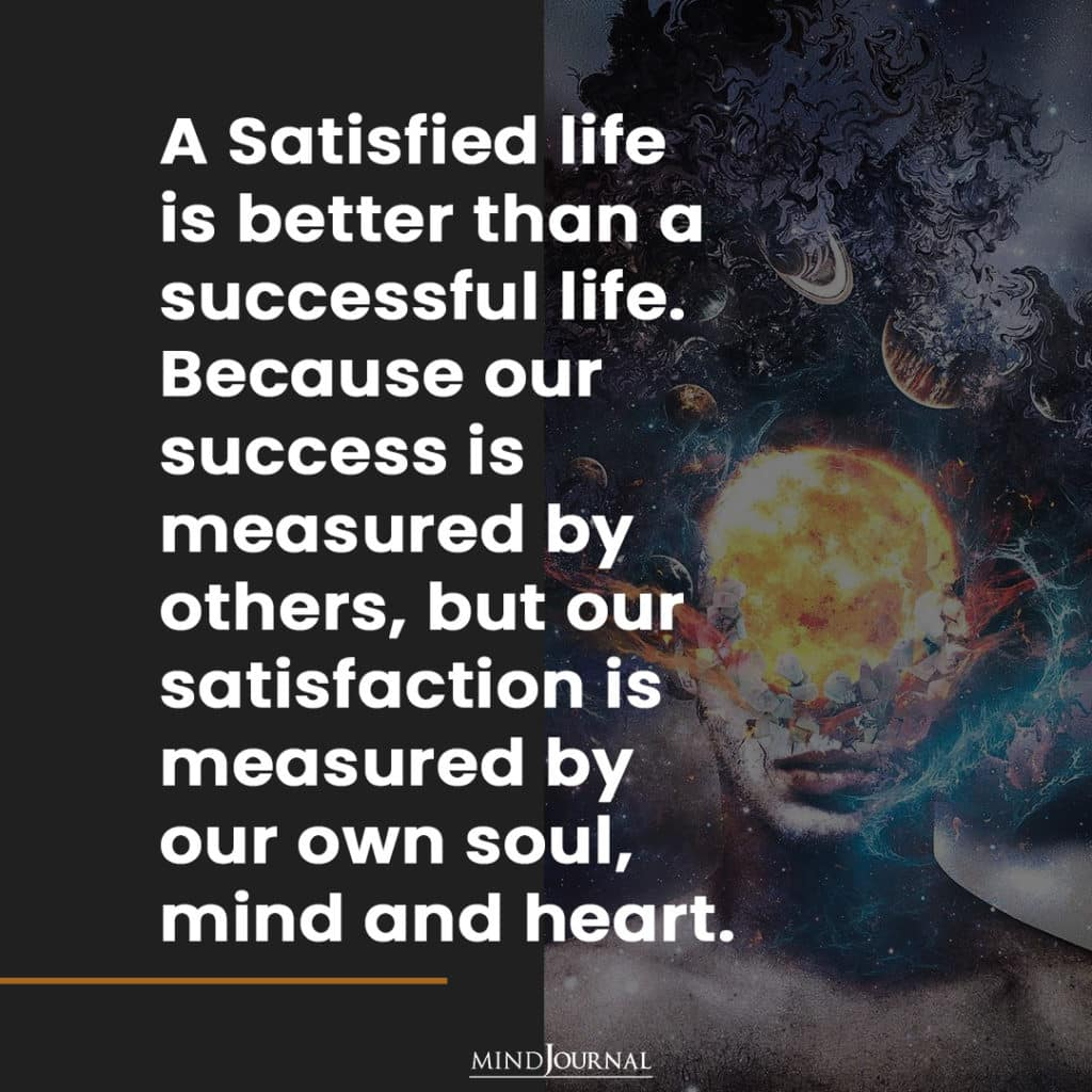A Satisfied life is better than a successful life.