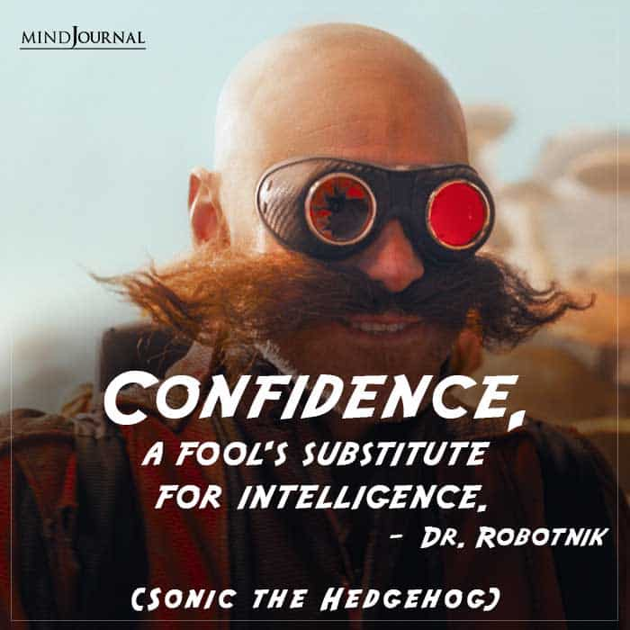 Confidence, a fool's substitute for intelligence.