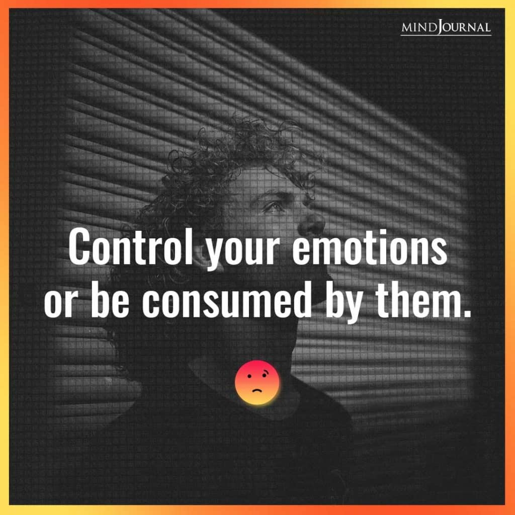 Control your emotions or be consumed by them.