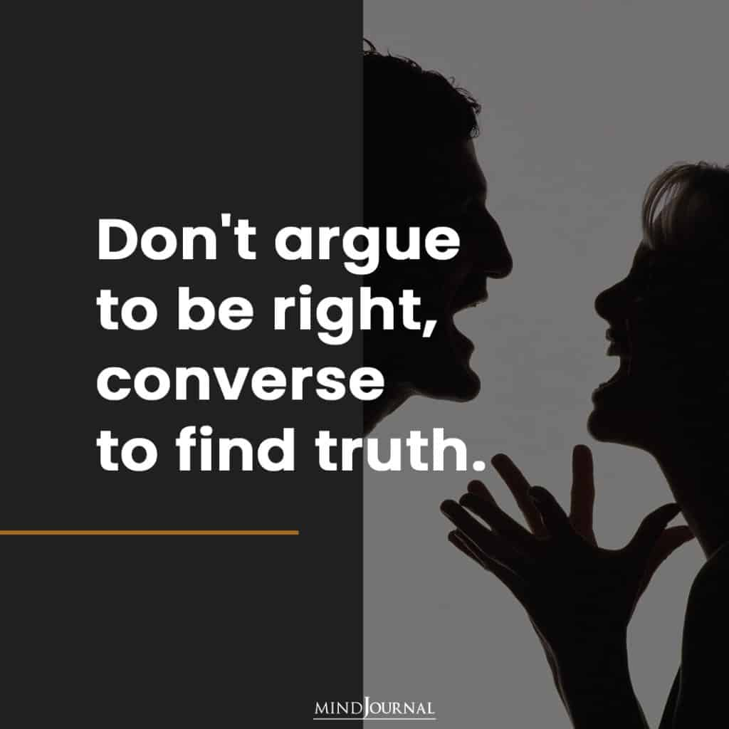 Don't argue to be right.