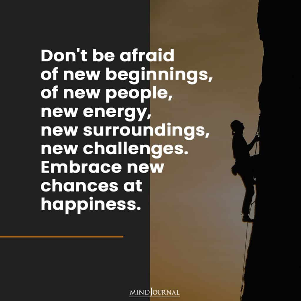 Don't be afraid of new beginnings.