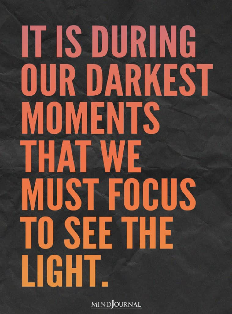 It is during our darkest moments.