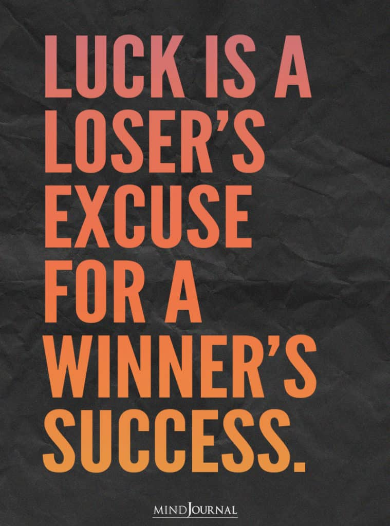 Luck is a loser's excuse for a winner's success.