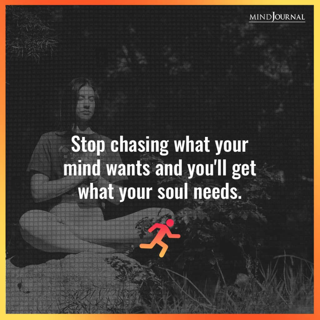 Stop chasing what your mind wants.