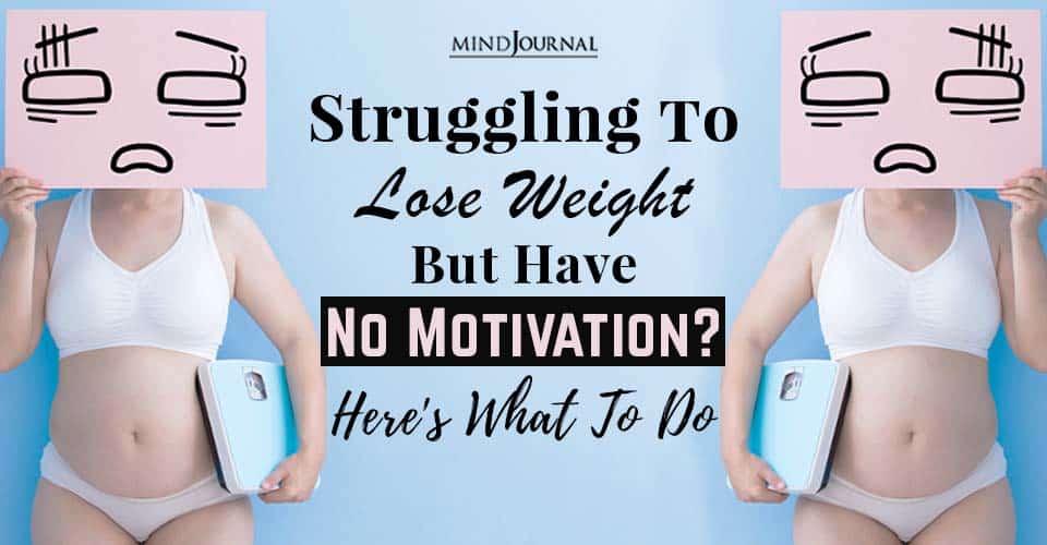 Struggling Lose Weight No Motivation