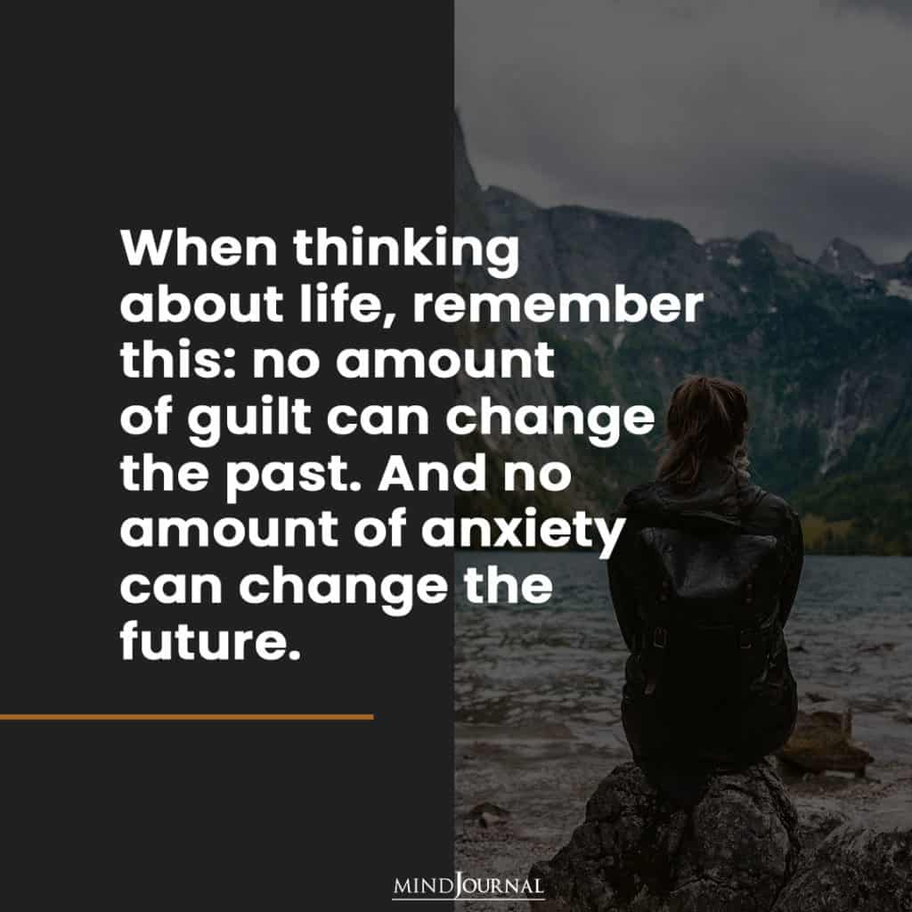 When thinking about life. Always remember this!: no amount of anxiety can change the future
