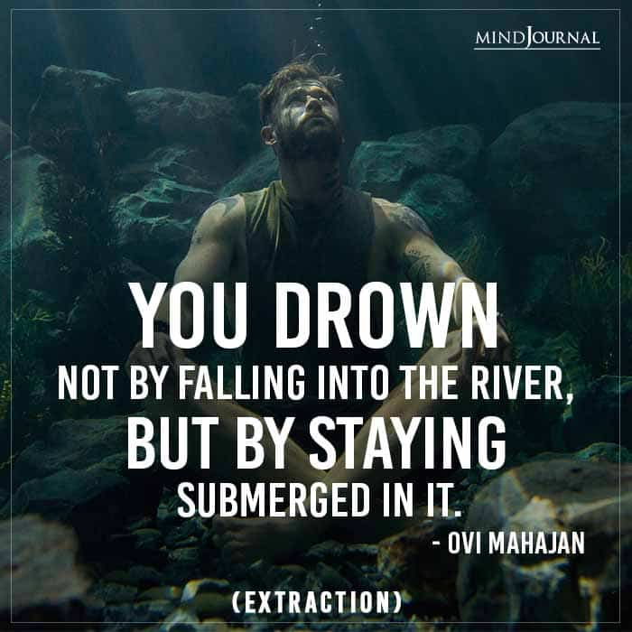 You drown not by falling into the river