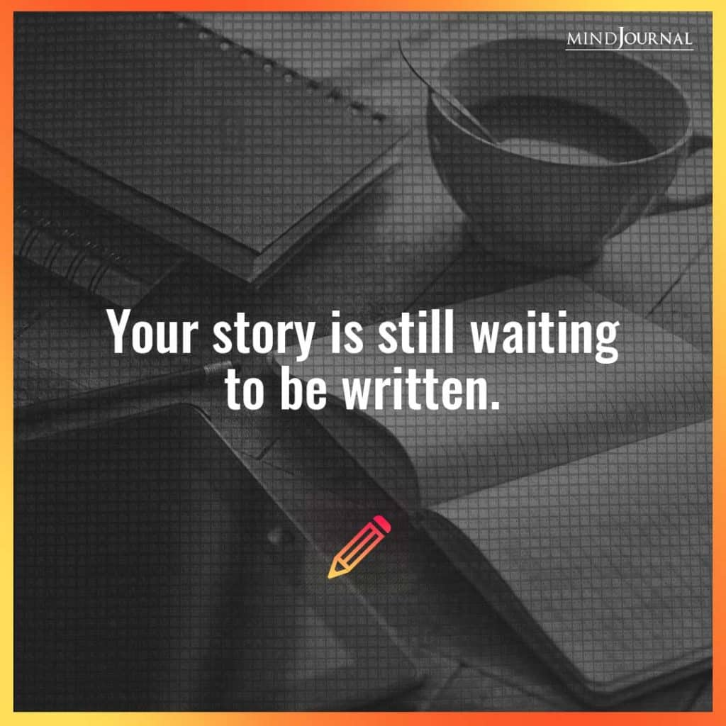 Your story is still waiting to be written.