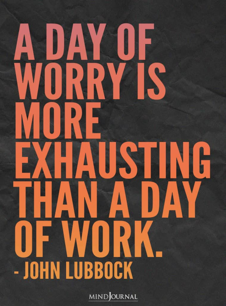 A day of worry is more exhausting.