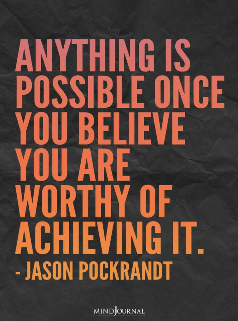Anything is possible once you believe you are worthy of achieving it