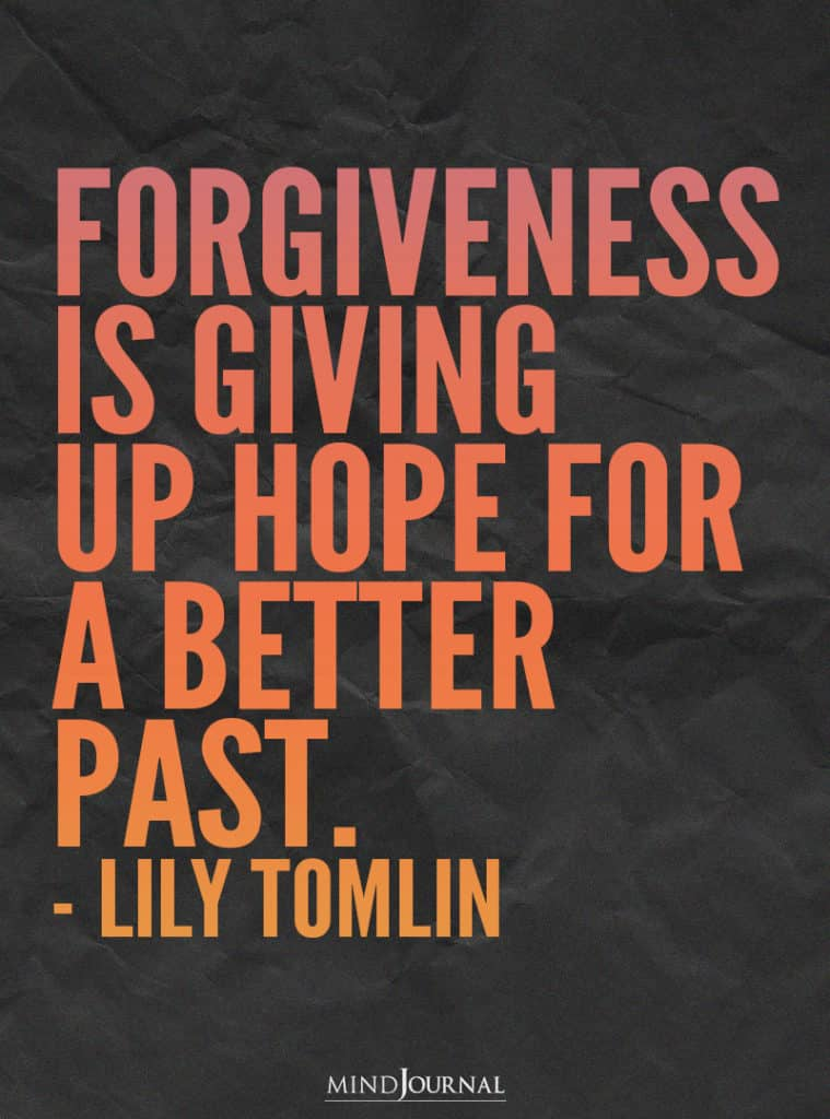 Forgiveness is giving up hope for a better past.