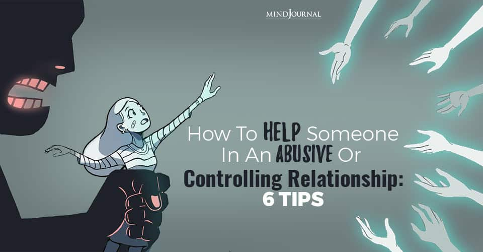 How To Help Someone In An Abusive Or Controlling Relationship: 6 Tips