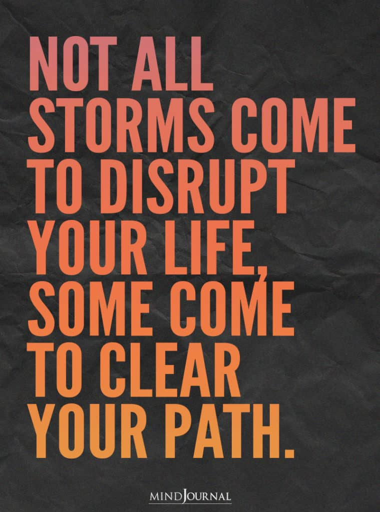 Not all storms come to disrupt your life.