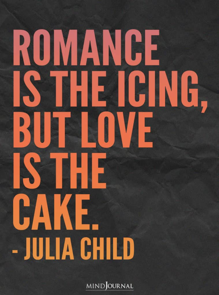 Romance is the icing, but love is the cake.