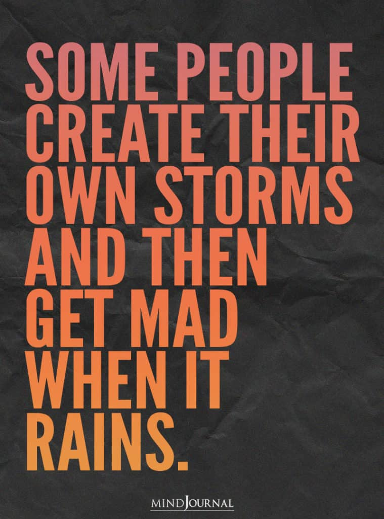 Some people create their own storms.