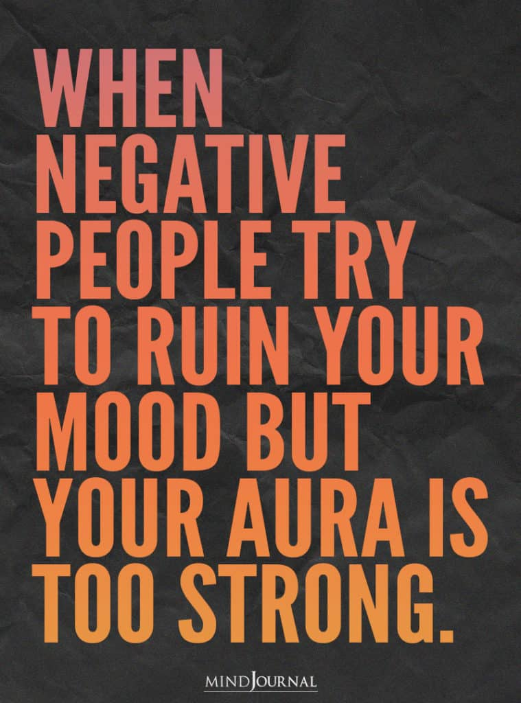 When negative people try to ruin your mood.