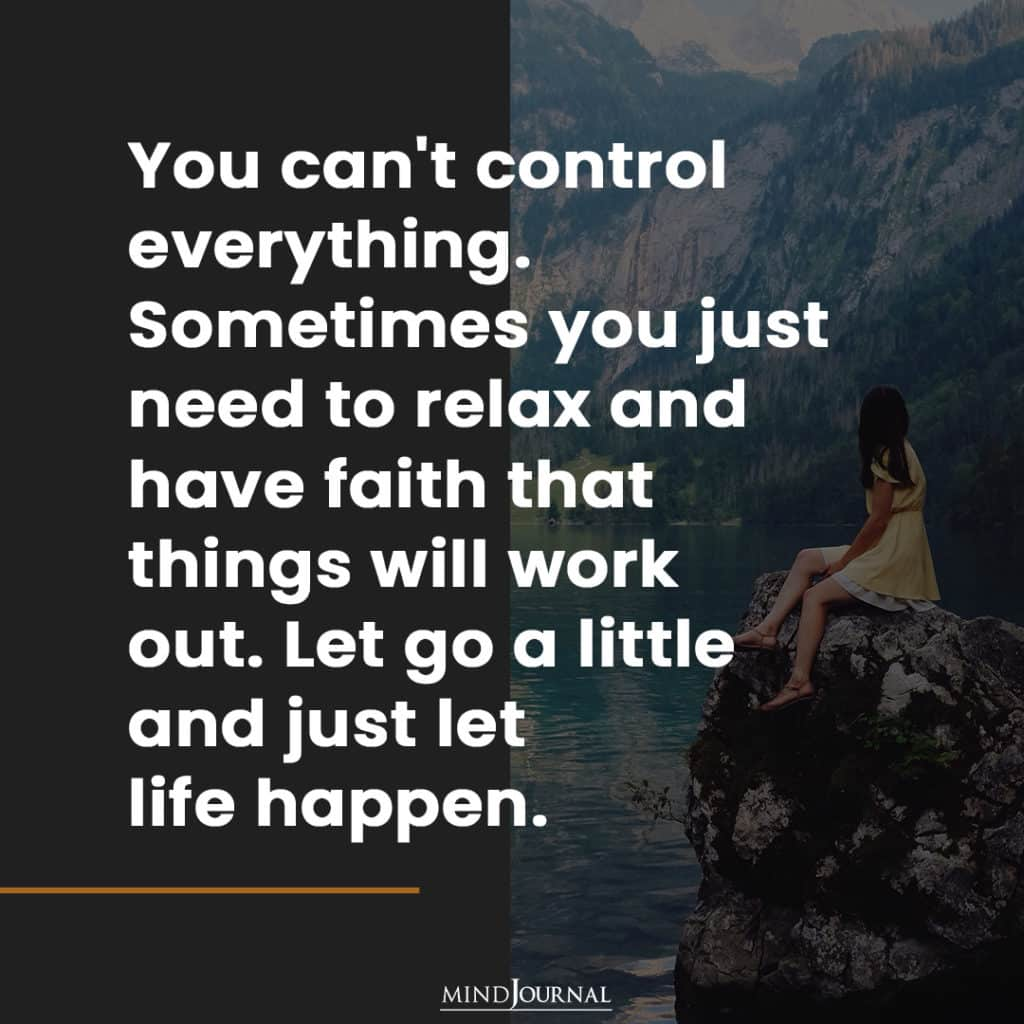 You Can't Control Everything. Let the life happen in its own way.
