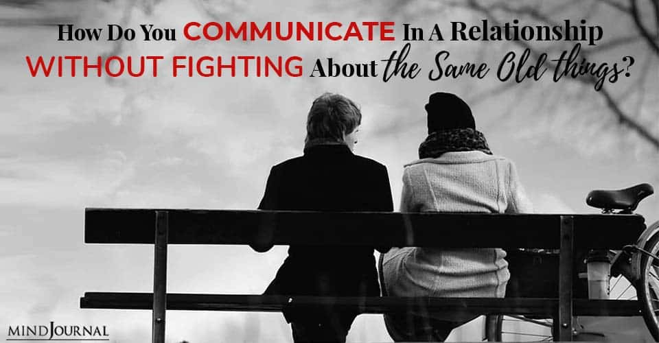 How Do You Communicate In A Relationship Without Fighting About The Same Old Things?