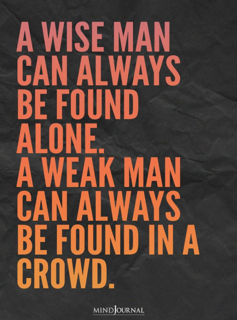 A wise man can always be found alone.