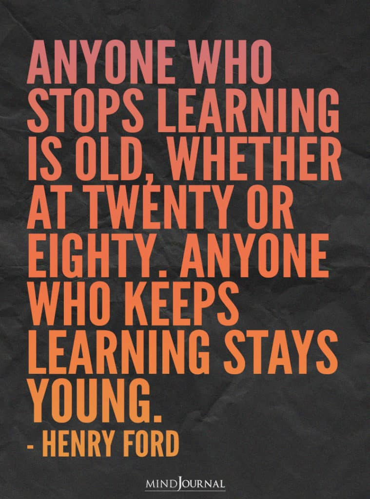Anyone who stops learning is old.