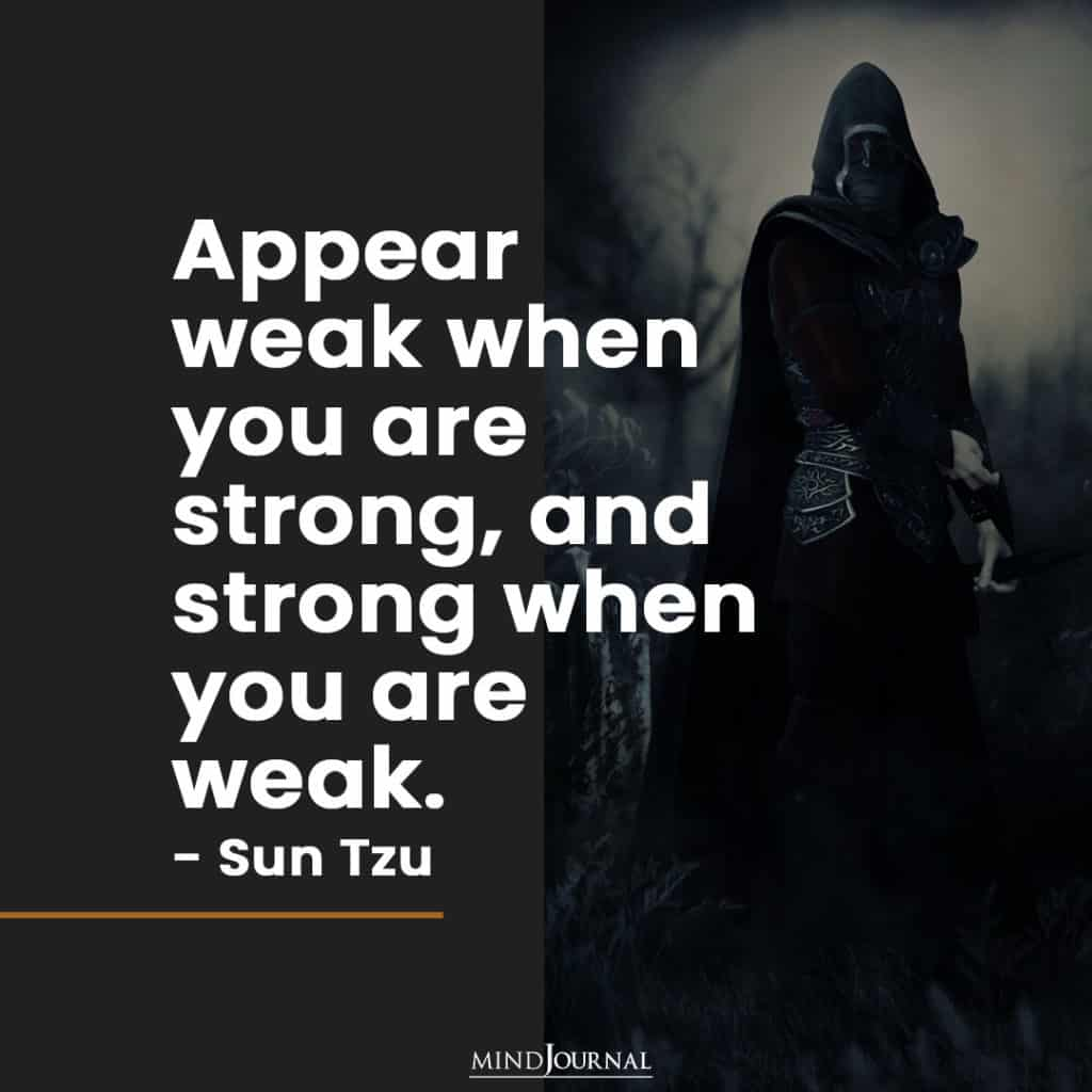 Appear weak when you are strong.