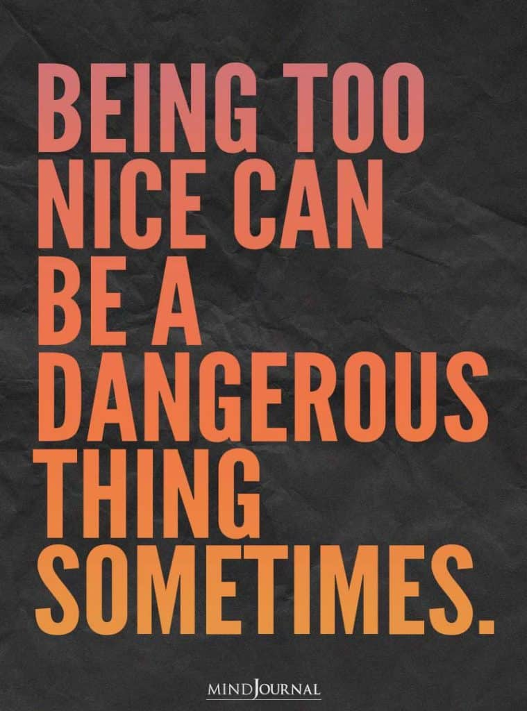 Being too nice can be a dangerous thing.