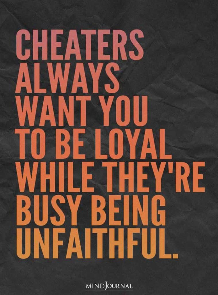 Cheaters always want you to be loyal.