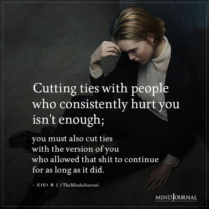 Cutting Ties With People Who Consistently Hurt You Isnt Enough