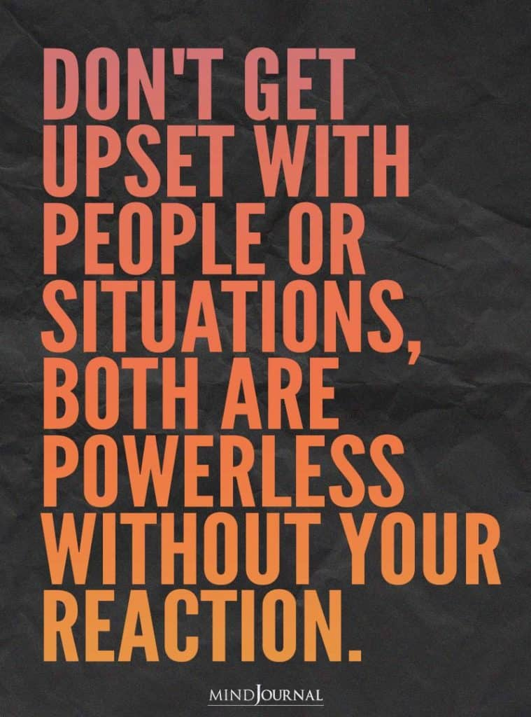 Don't get upset with people or situations.