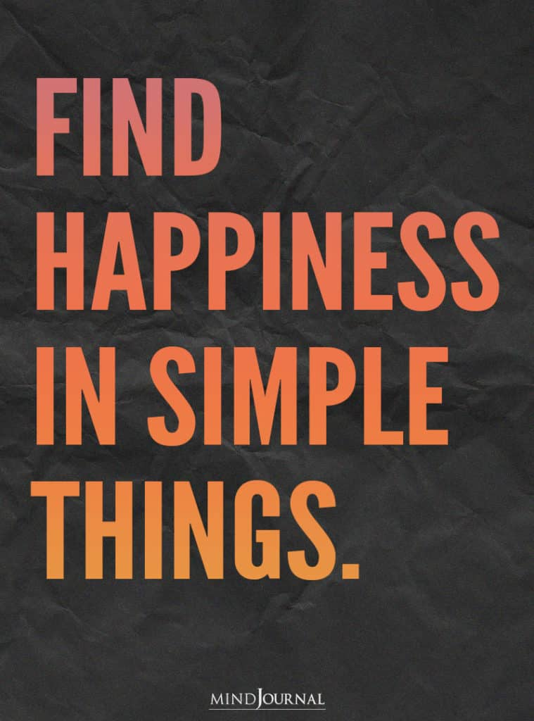 Find happiness in simple things.