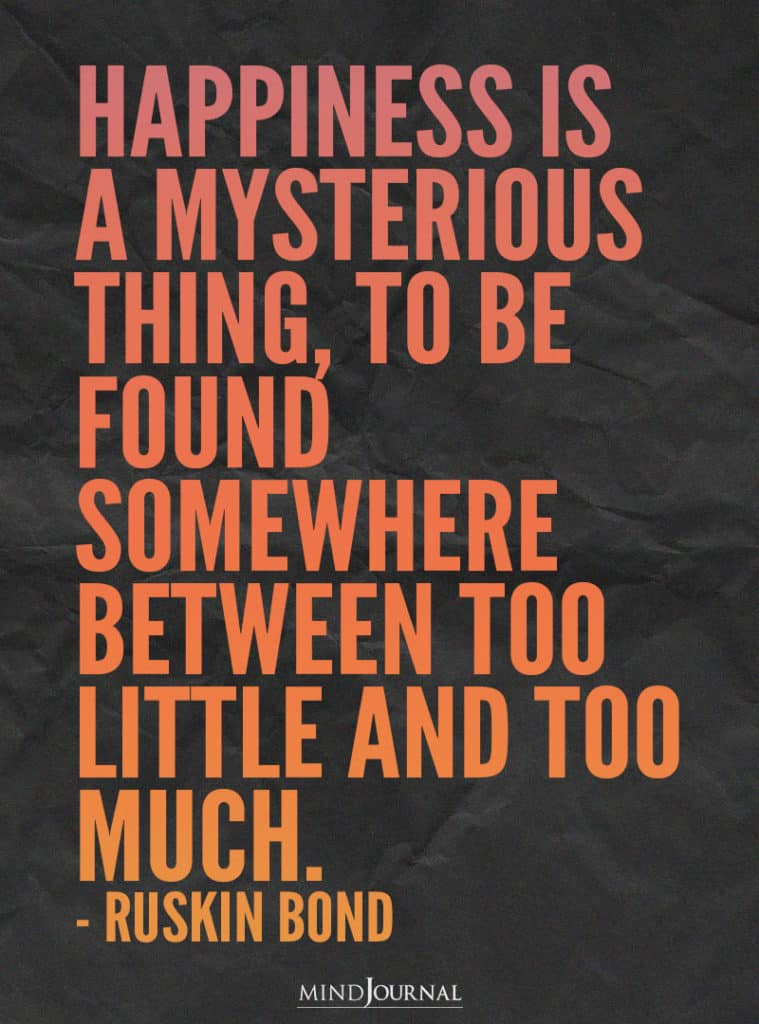 Happiness is a mysterious thing.