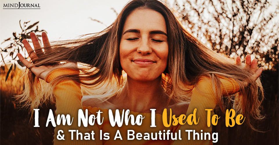 I Am Not Who I Used To Be And That Is A Beautiful Thing