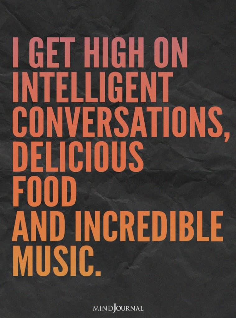 I get high on intelligent conversations.