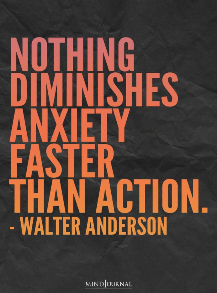 Nothing diminishes anxiety faster than action.