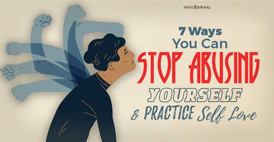 Self Abuse: 7 Ways You Can Stop Abusing Yourself And Practice Self Love