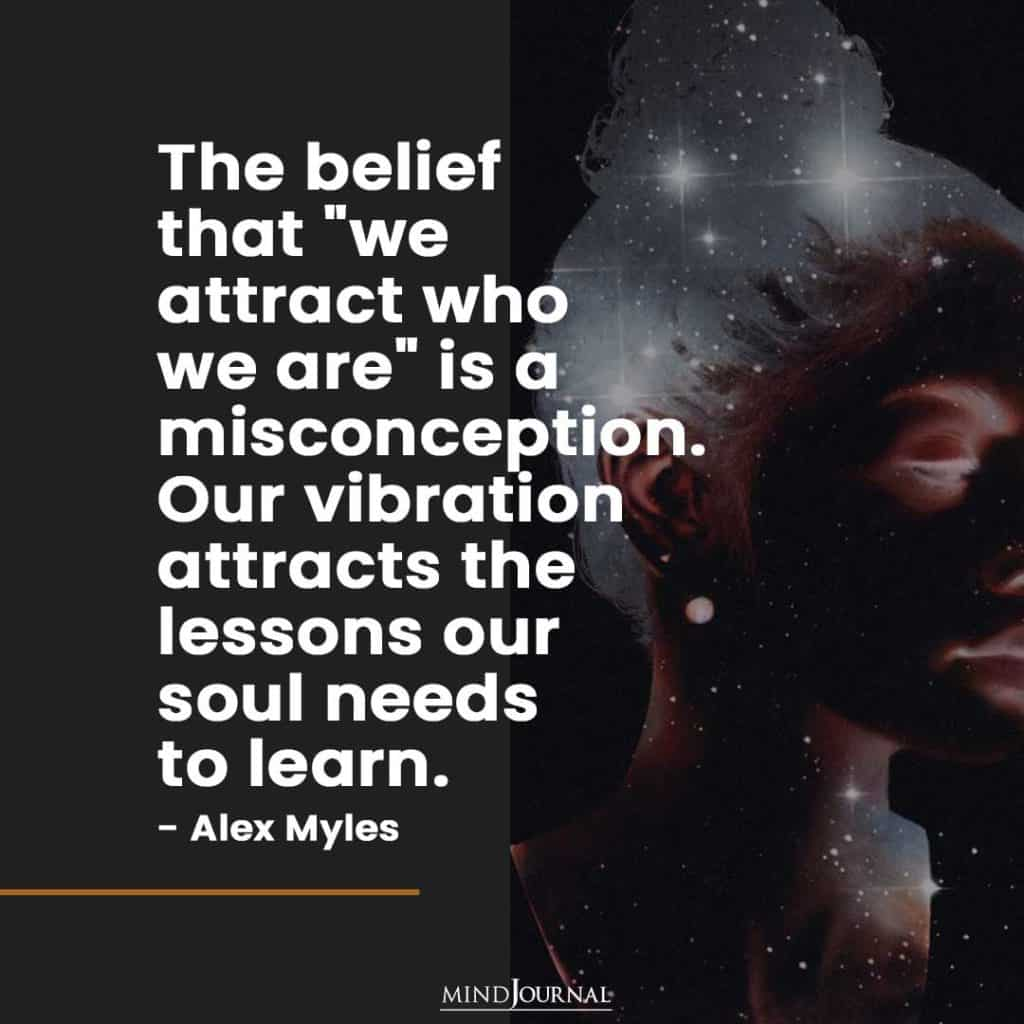 The belief that we attract who we are is a misconception.
