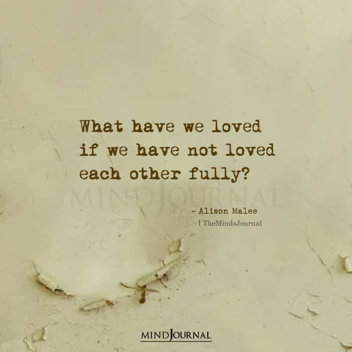 What have we loved if we have not loved each other fully