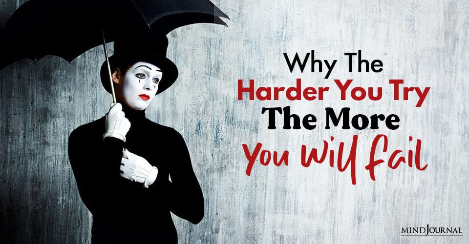 Why Harder You Try More You Will Fail At It