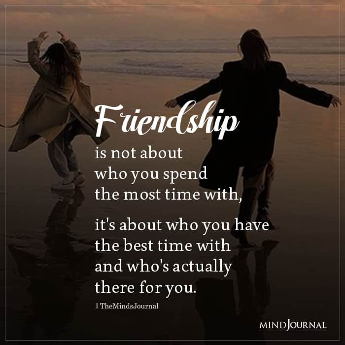 Friendship Is Not About Who You Spend The Most Time With