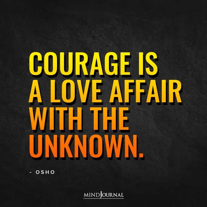 Courage is a love affair with the unknown