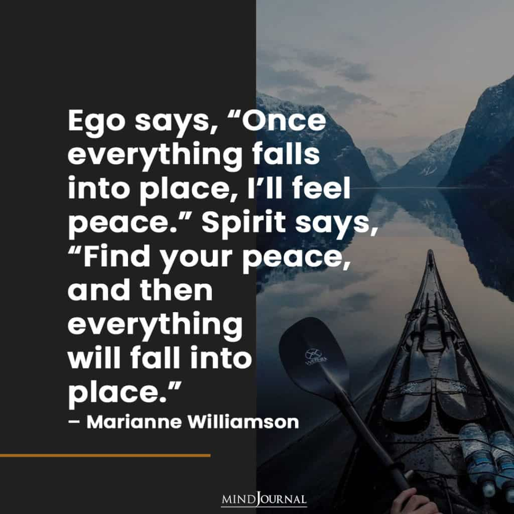 """Ego says, """"Once everything falls into place, I'll feel peace."""""""
